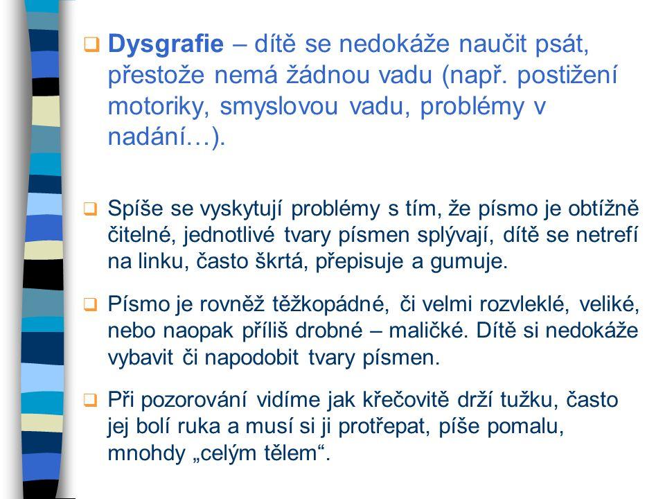 Dysgrafie – dítě se nedokáže naučit psát, přestože nemá žádnou vadu (např. postižení motoriky, smyslovou vadu, problémy v nadání…).