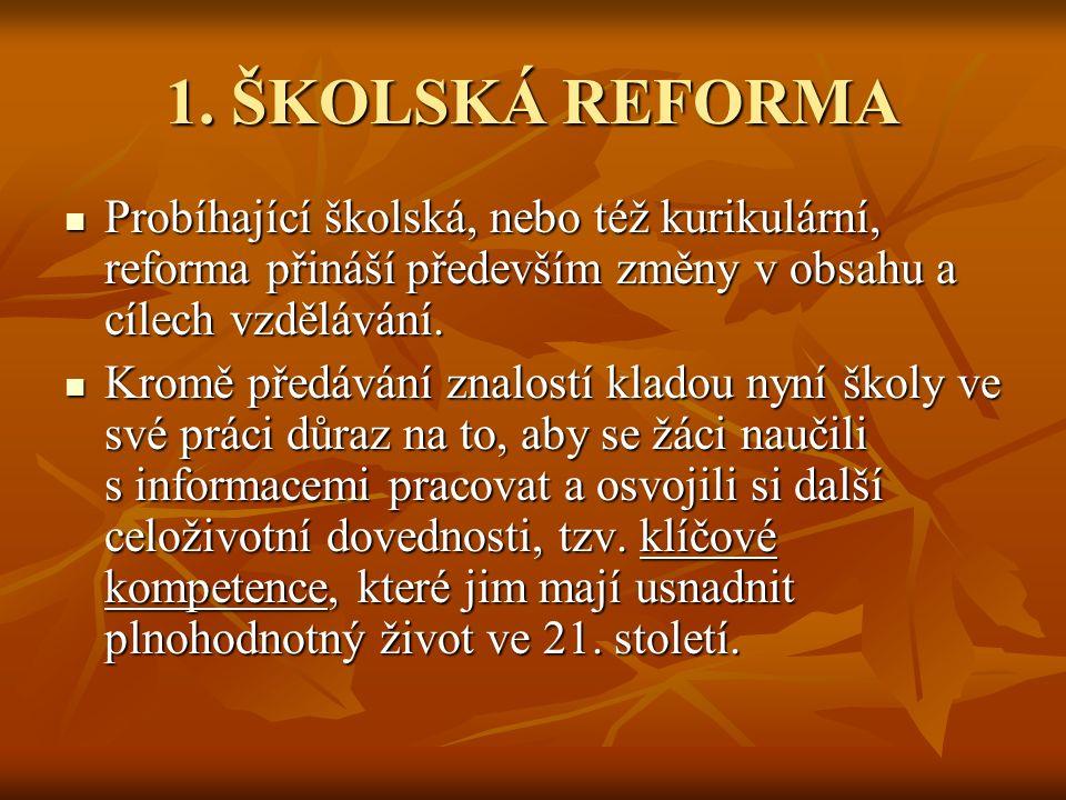 1. ŠKOLSKÁ REFORMA Probíhající školská, nebo též kurikulární, reforma přináší především změny v obsahu a cílech vzdělávání.