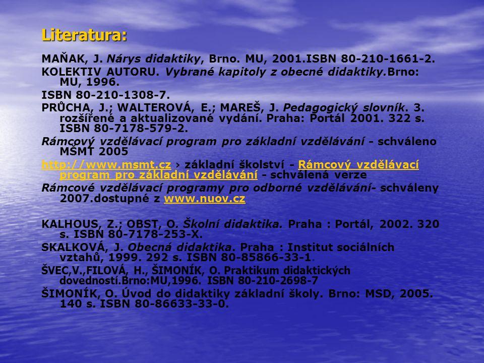 Literatura: MAŇAK, J. Nárys didaktiky, Brno. MU, 2001.ISBN 80-210-1661-2. KOLEKTIV AUTORU. Vybrané kapitoly z obecné didaktiky.Brno: MU, 1996.