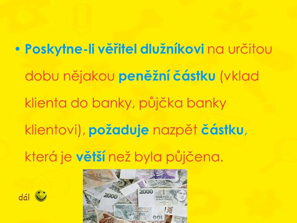 Poskytne-li věřitel dlužníkovi na určitou dobu nějakou peněžní částku (vklad klienta do banky, půjčka banky klientovi), požaduje nazpět částku, která je větší než byla půjčena.