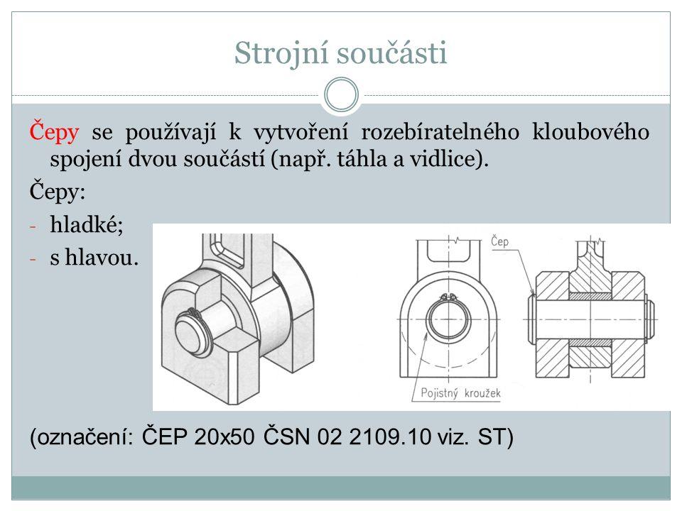 Strojní součásti Čepy se používají k vytvoření rozebíratelného kloubového spojení dvou součástí (např. táhla a vidlice).