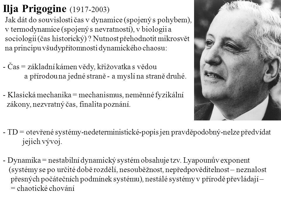 Ilja Prigogine (1917-2003) Jak dát do souvislosti čas v dynamice (spojený s pohybem), v termodynamice (spojený s nevratností), v biologii a.
