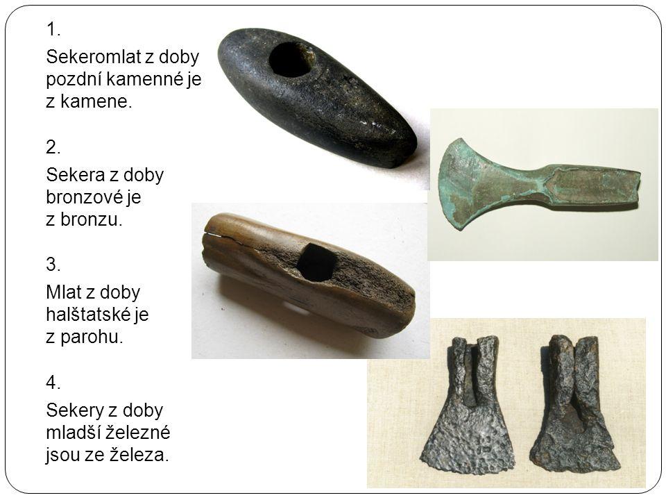 1. Sekeromlat z doby pozdní kamenné je z kamene. 2. Sekera z doby bronzové je z bronzu.