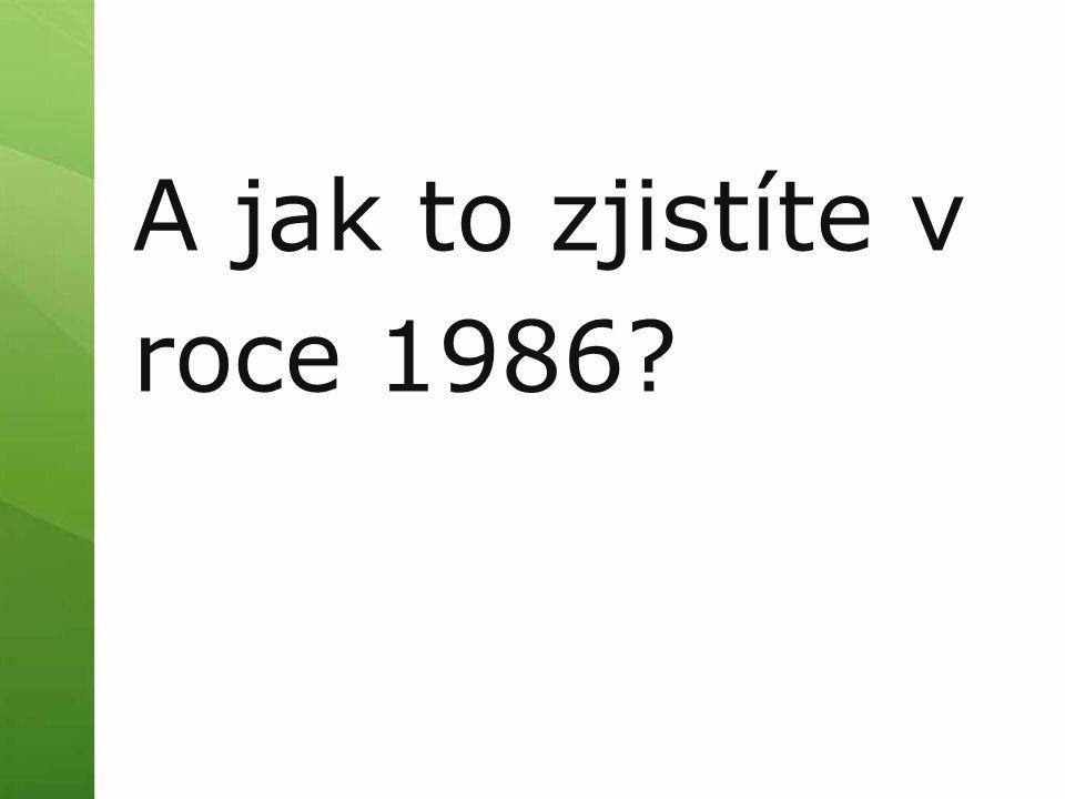 A jak to zjistíte v roce 1986