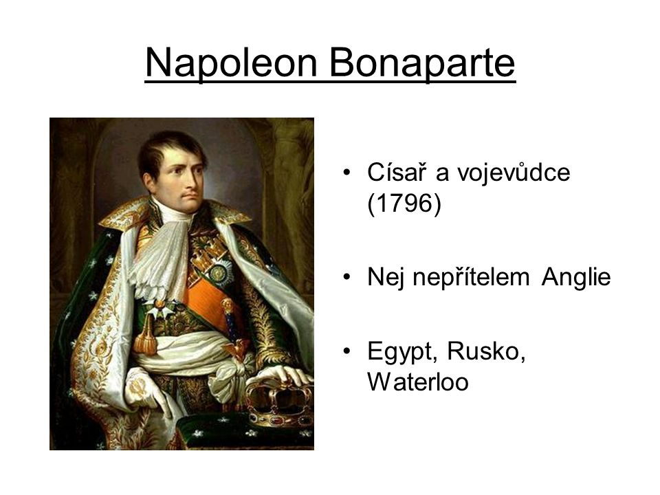 Napoleon Bonaparte Císař a vojevůdce (1796) Nej nepřítelem Anglie
