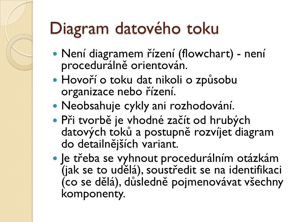 Diagram datového toku Není diagramem řízení (flowchart) - není procedurálně orientován. Hovoří o toku dat nikoli o způsobu organizace nebo řízení.