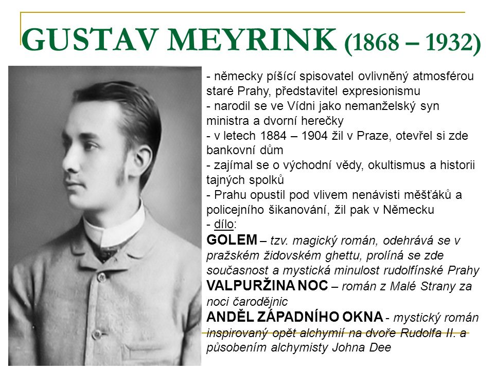GUSTAV MEYRINK (1868 – 1932) německy píšící spisovatel ovlivněný atmosférou staré Prahy, představitel expresionismu.