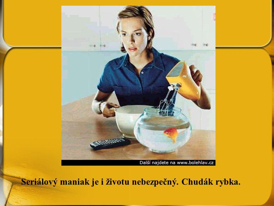 Seriálový maniak je i životu nebezpečný. Chudák rybka.