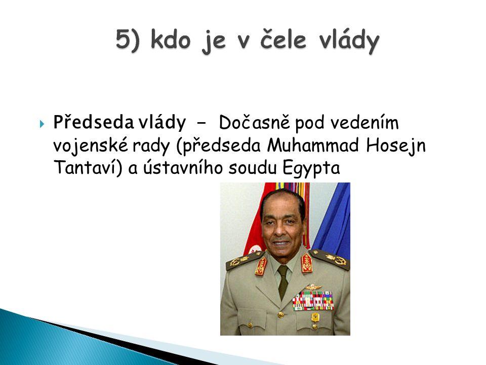 5) kdo je v čele vlády Předseda vlády - Dočasně pod vedením vojenské rady (předseda Muhammad Hosejn Tantaví) a ústavního soudu Egypta.