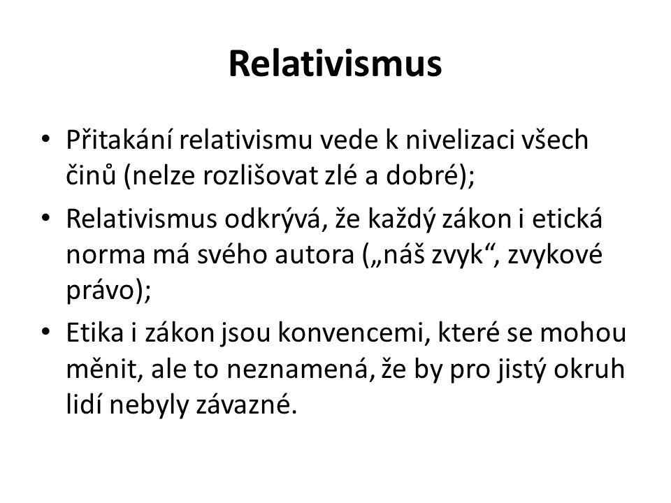 Relativismus Přitakání relativismu vede k nivelizaci všech činů (nelze rozlišovat zlé a dobré);