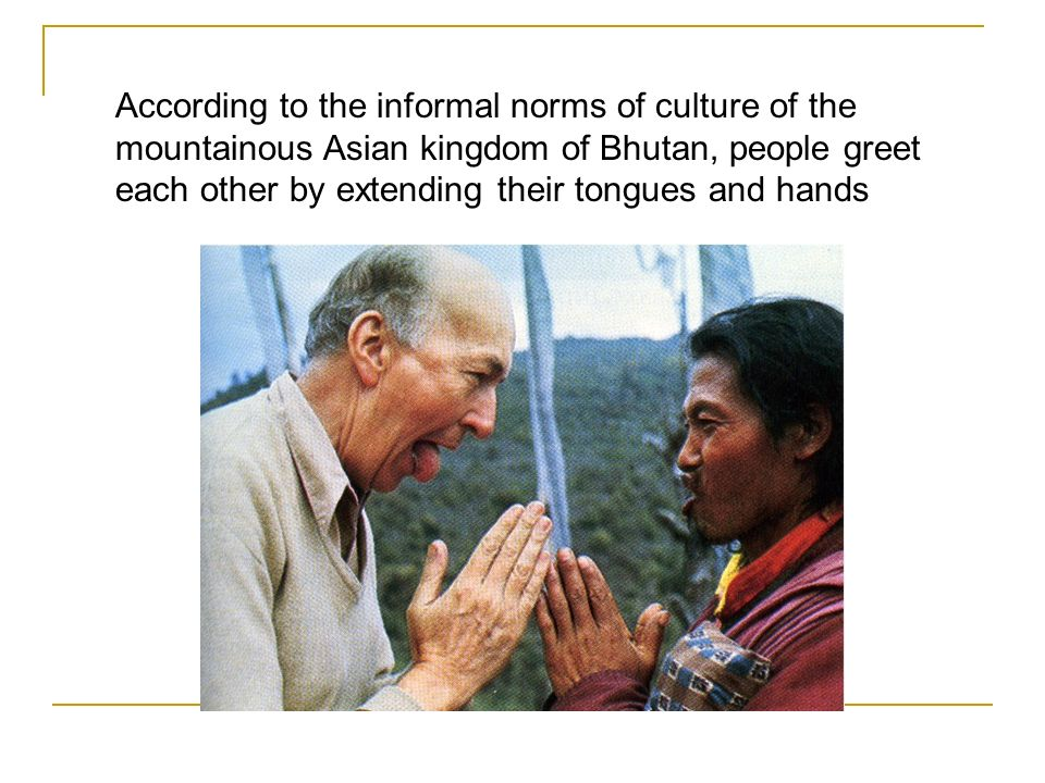According to the informal norms of culture of the mountainous Asian kingdom of Bhutan, people greet each other by extending their tongues and hands