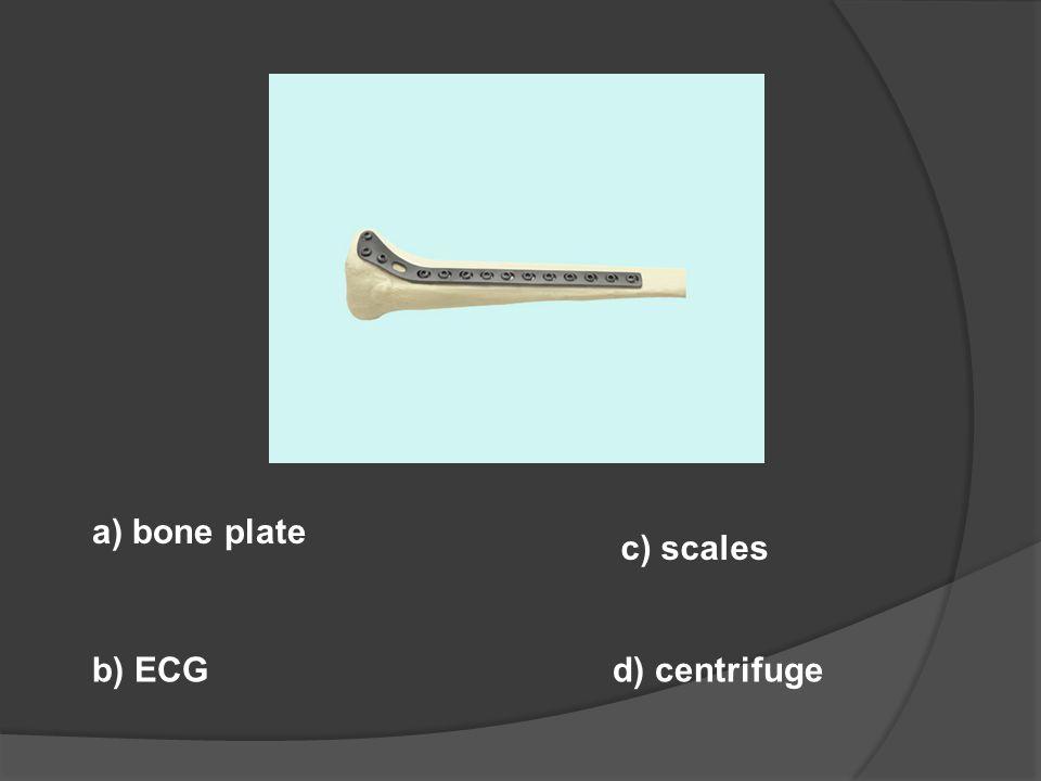 a) bone plate c) scales b) ECG d) centrifuge