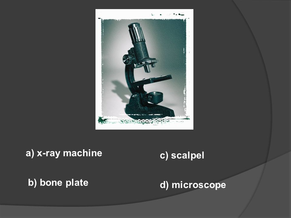 a) x-ray machine c) scalpel b) bone plate d) microscope