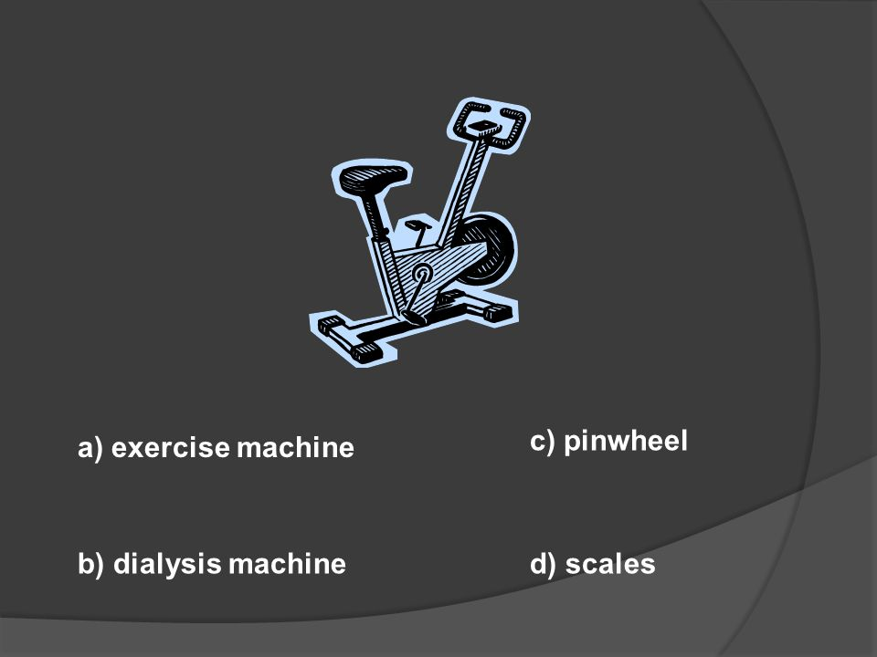 c) pinwheel a) exercise machine b) dialysis machine d) scales