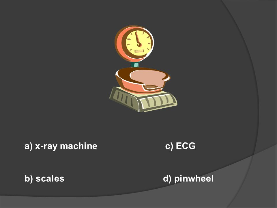 a) x-ray machine c) ECG b) scales d) pinwheel