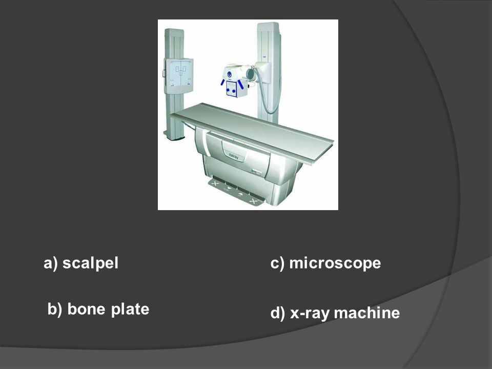 a) scalpel c) microscope b) bone plate d) x-ray machine