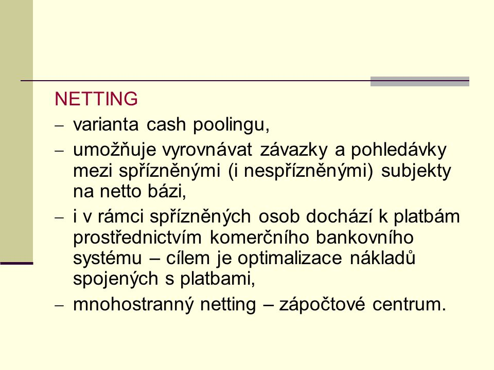 NETTING varianta cash poolingu, umožňuje vyrovnávat závazky a pohledávky mezi spřízněnými (i nespřízněnými) subjekty na netto bázi,