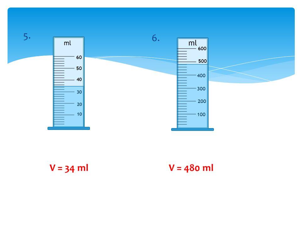 5. 6. ml ml 600 60 500 50 400 300 200 100 V = 34 ml V = 480 ml