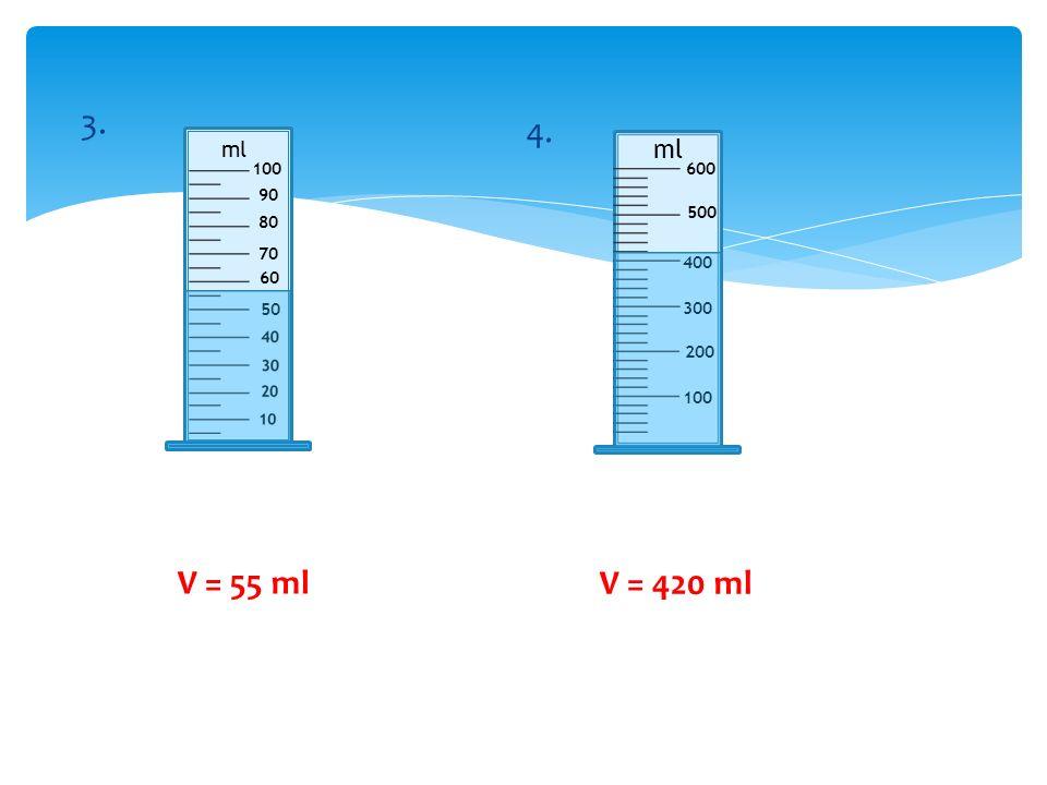 3. 4. ml ml 100 600 90 500 80 70 400 60 50 300 200 100 V = 55 ml V = 420 ml