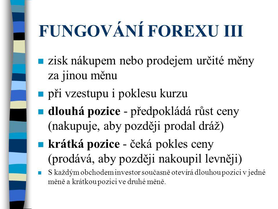 FUNGOVÁNÍ FOREXU III zisk nákupem nebo prodejem určité měny za jinou měnu. při vzestupu i poklesu kurzu.