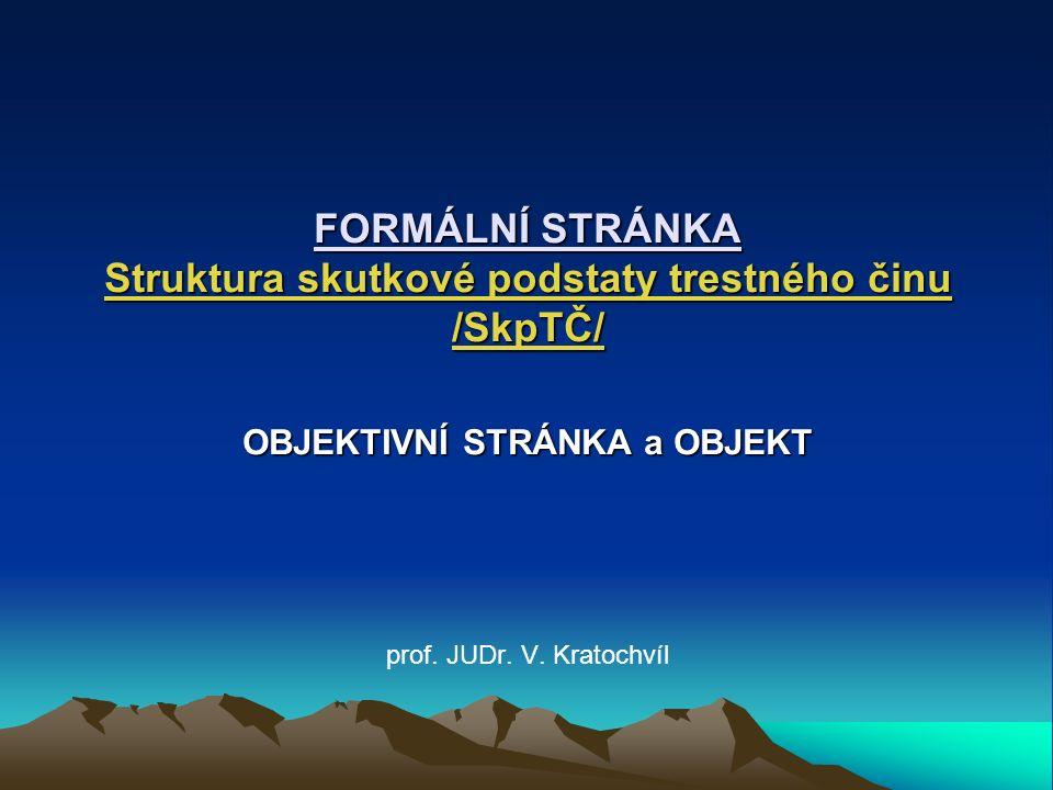FORMÁLNÍ STRÁNKA Struktura skutkové podstaty trestného činu /SkpTČ/ OBJEKTIVNÍ STRÁNKA a OBJEKT prof.