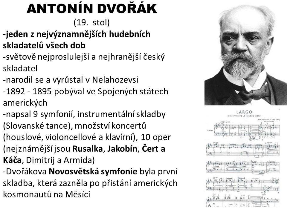 ANTONÍN DVOŘÁK (19. stol) jeden z nejvýznamnějších hudebních skladatelů všech dob. světově nejproslulejší a nejhranější český skladatel.