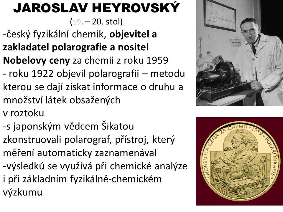 JAROSLAV HEYROVSKÝ (19. – 20. stol) český fyzikální chemik, objevitel a zakladatel polarografie a nositel Nobelovy ceny za chemii z roku 1959.