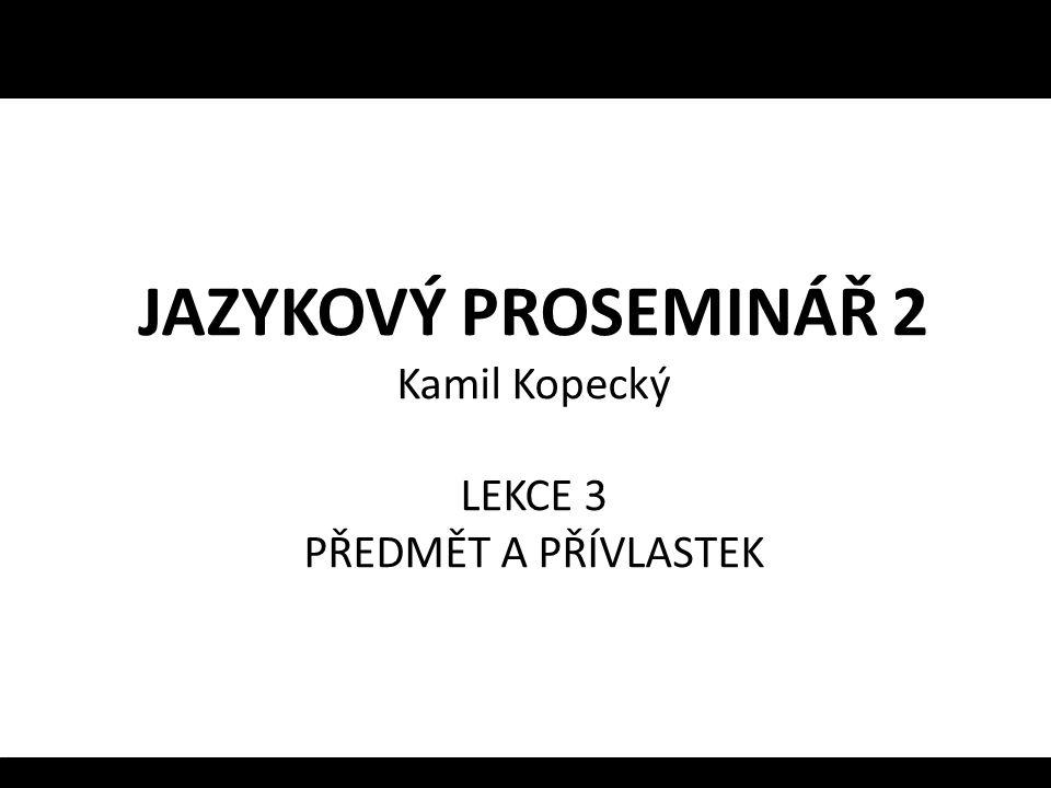 JAZYKOVÝ PROSEMINÁŘ 2 Kamil Kopecký LEKCE 3 PŘEDMĚT A PŘÍVLASTEK