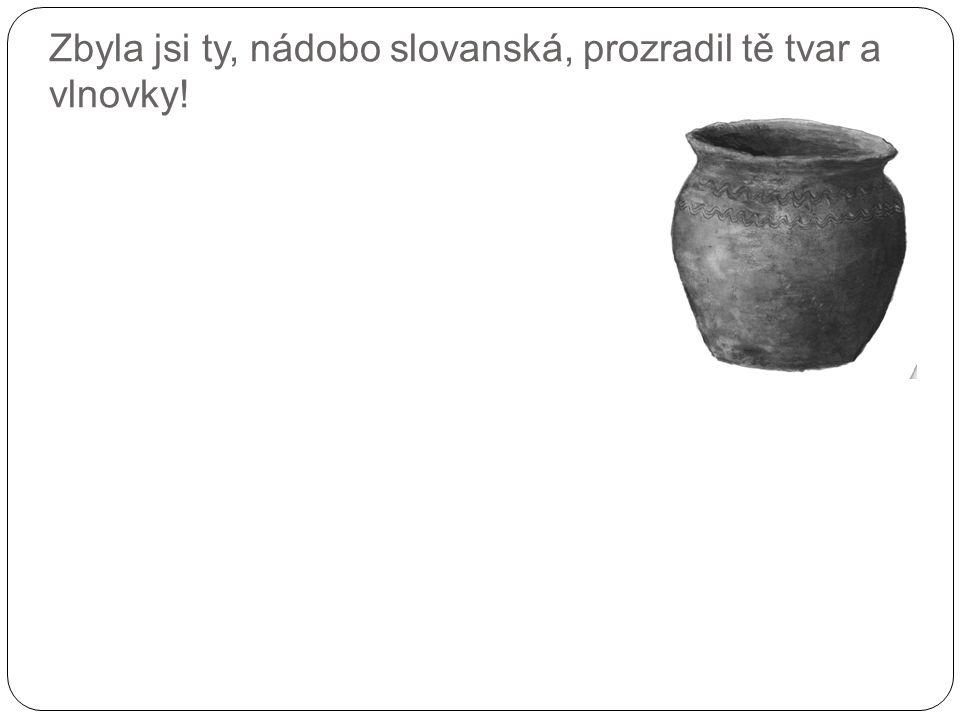 Zbyla jsi ty, nádobo slovanská, prozradil tě tvar a vlnovky!