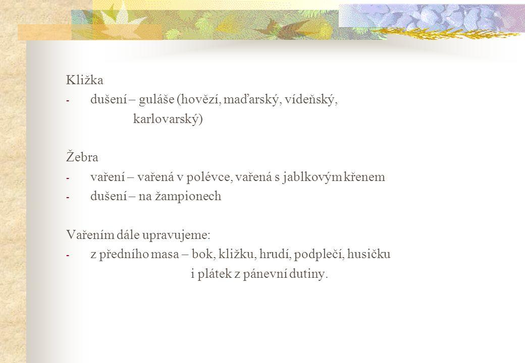Kližka dušení – guláše (hovězí, maďarský, vídeňský, karlovarský) Žebra. vaření – vařená v polévce, vařená s jablkovým křenem.