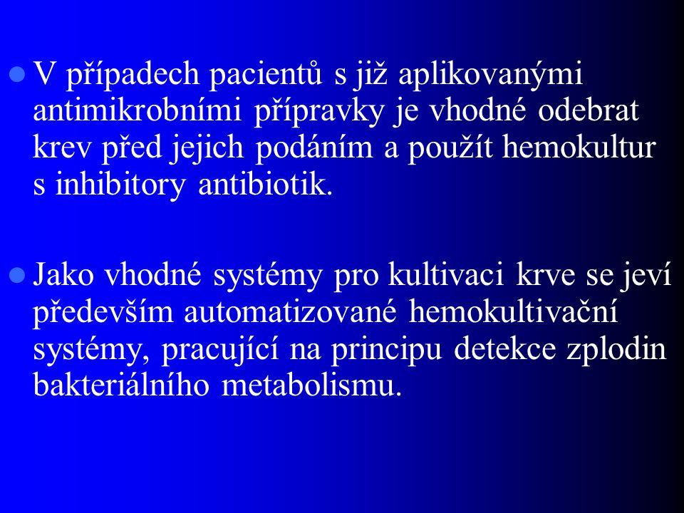 V případech pacientů s již aplikovanými antimikrobními přípravky je vhodné odebrat krev před jejich podáním a použít hemokultur s inhibitory antibiotik.