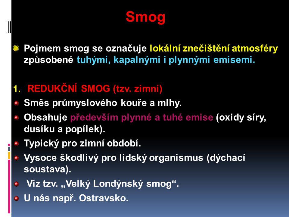 Smog Pojmem smog se označuje lokální znečištění atmosféry způsobené tuhými, kapalnými i plynnými emisemi.