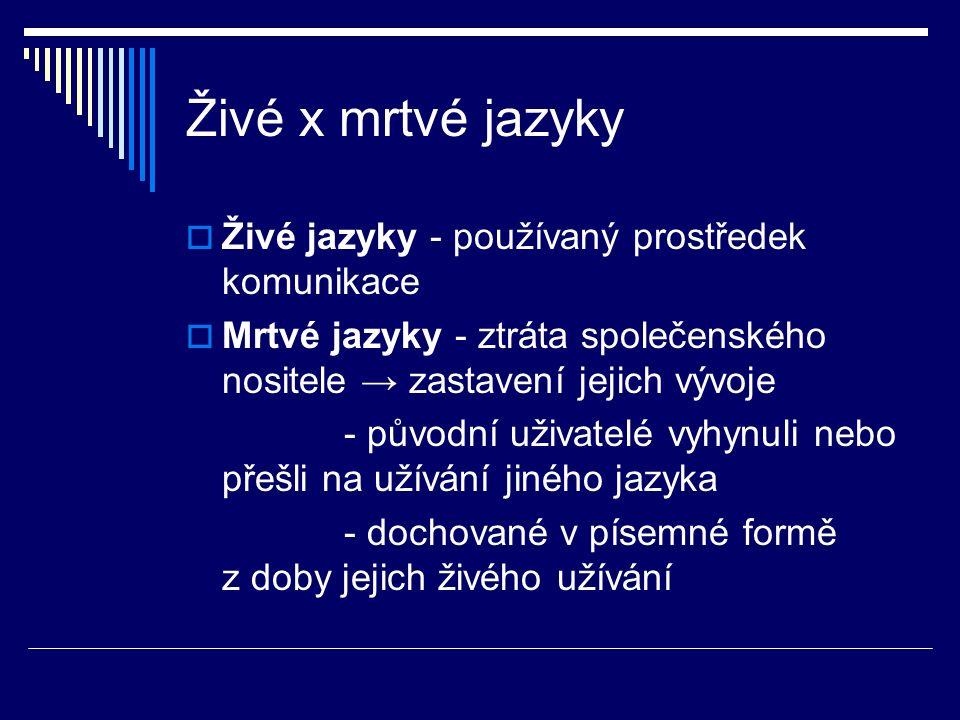 Živé x mrtvé jazyky Živé jazyky - používaný prostředek komunikace
