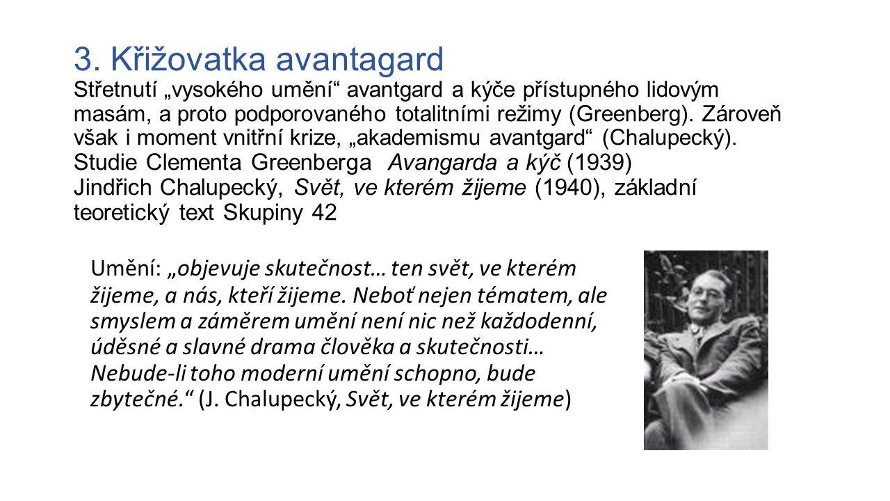 """3. Křižovatka avantagard Střetnutí """"vysokého umění avantgard a kýče přístupného lidovým masám, a proto podporovaného totalitními režimy (Greenberg). Zároveň však i moment vnitřní krize, """"akademismu avantgard (Chalupecký). Studie Clementa Greenberga Avangarda a kýč (1939) Jindřich Chalupecký, Svět, ve kterém žijeme (1940), základní teoretický text Skupiny 42"""
