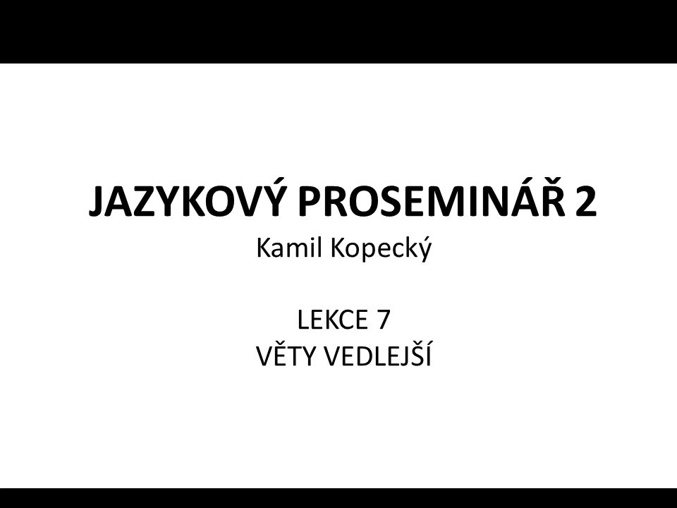JAZYKOVÝ PROSEMINÁŘ 2 Kamil Kopecký LEKCE 7 VĚTY VEDLEJŠÍ