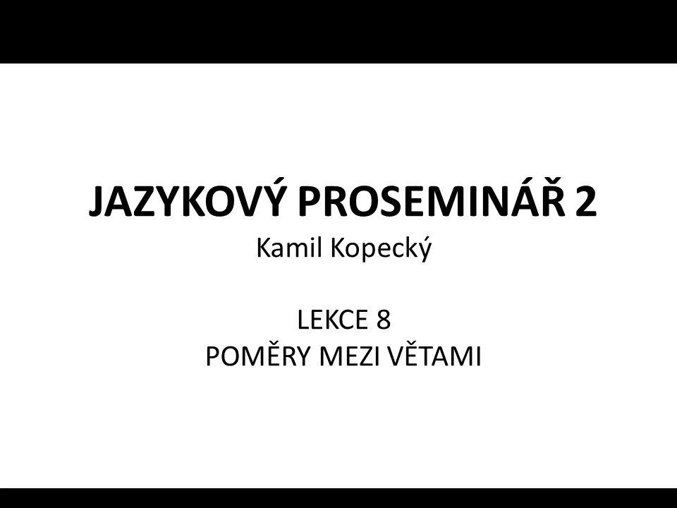 JAZYKOVÝ PROSEMINÁŘ 2 Kamil Kopecký LEKCE 8 POMĚRY MEZI VĚTAMI