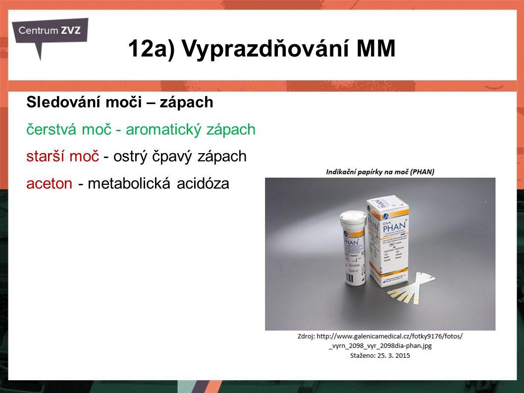 12a) Vyprazdňování MM Sledování moči – zápach čerstvá moč - aromatický zápach starší moč - ostrý čpavý zápach aceton - metabolická acidóza