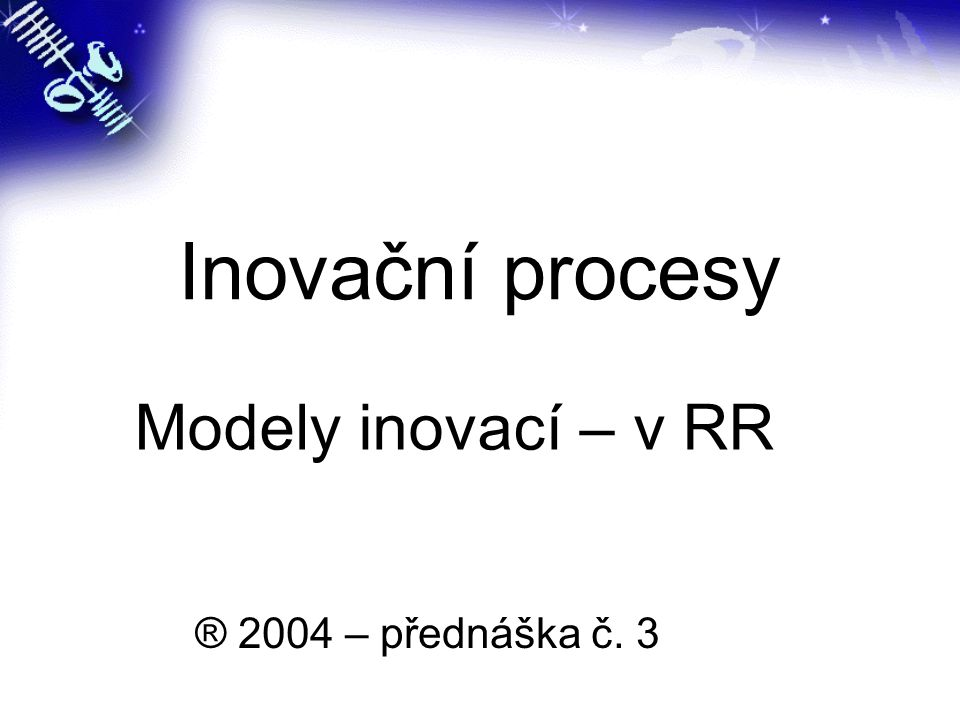 Inovační procesy Modely inovací – v RR ® 2004 – přednáška č. 3