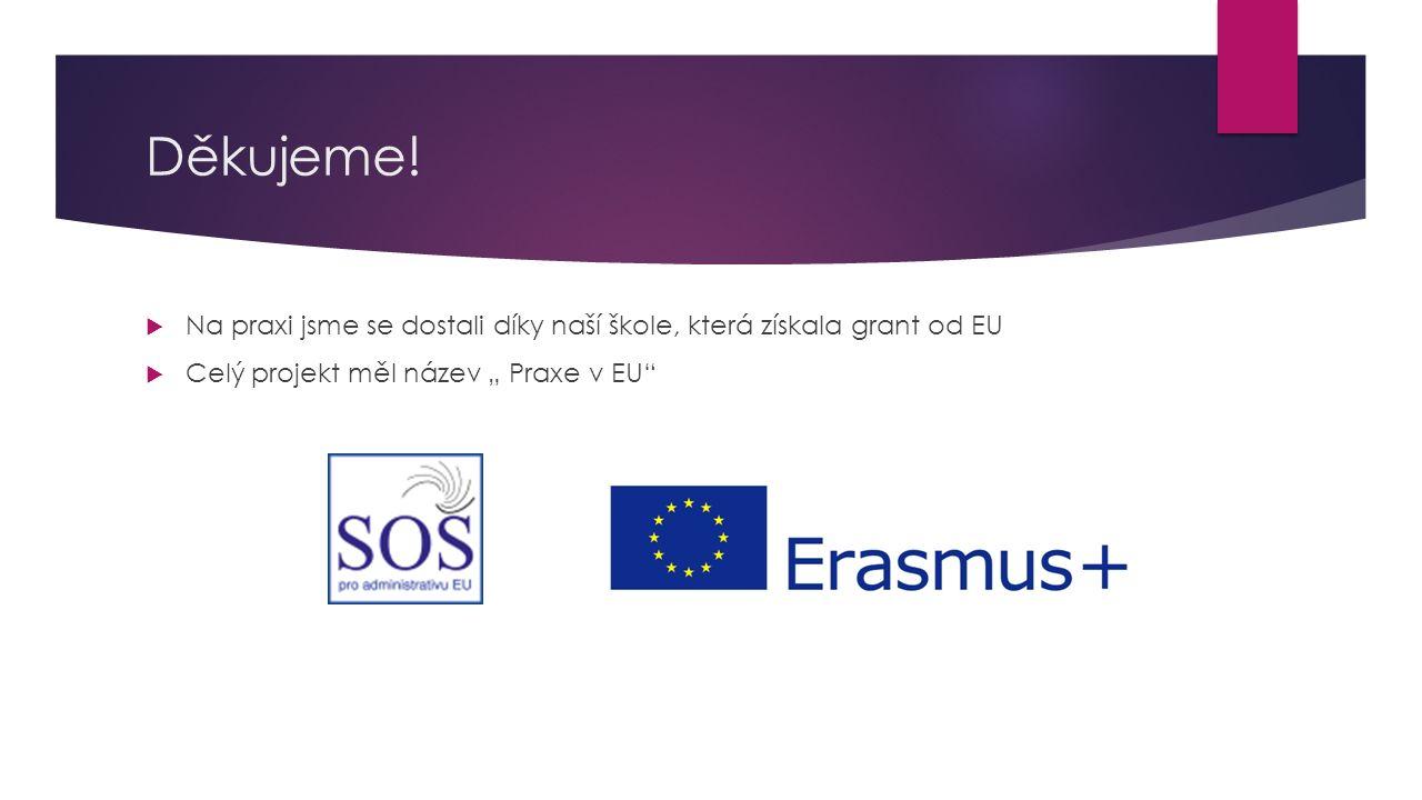 Děkujeme. Na praxi jsme se dostali díky naší škole, která získala grant od EU.