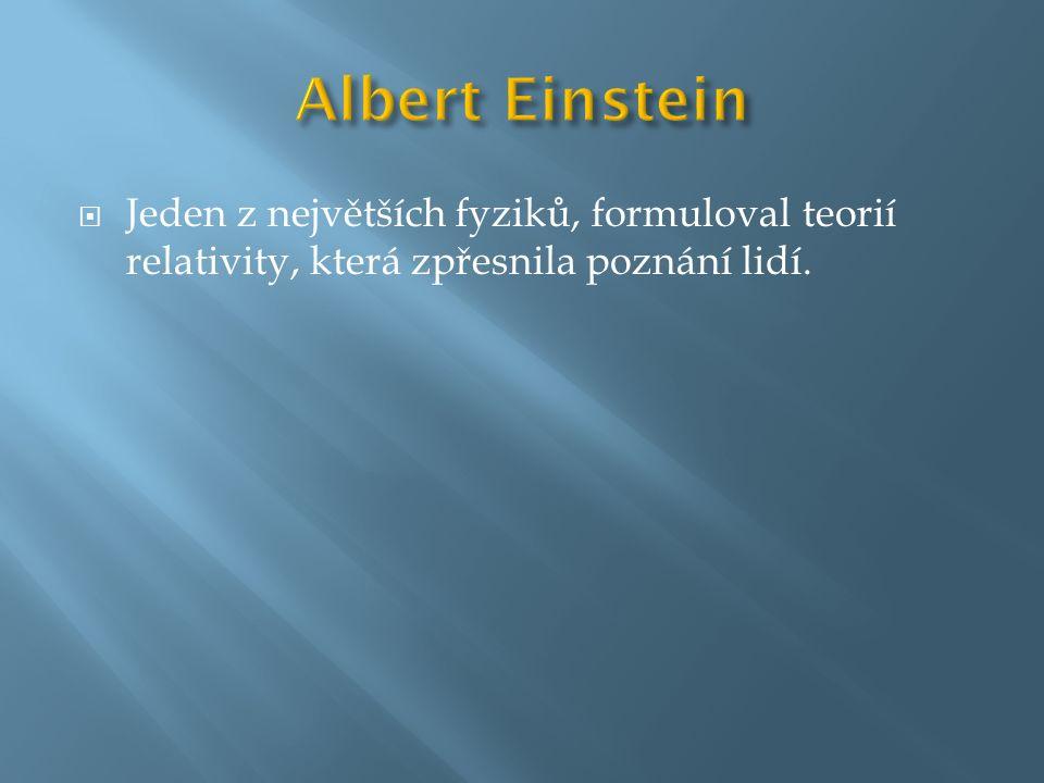 Albert Einstein Jeden z největších fyziků, formuloval teorií relativity, která zpřesnila poznání lidí.