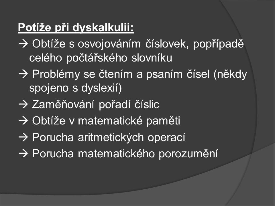 Potíže při dyskalkulii:  Obtíže s osvojováním číslovek, popřípadě celého počtářského slovníku  Problémy se čtením a psaním čísel (někdy spojeno s dyslexií)  Zaměňování pořadí číslic  Obtíže v matematické paměti  Porucha aritmetických operací  Porucha matematického porozumění