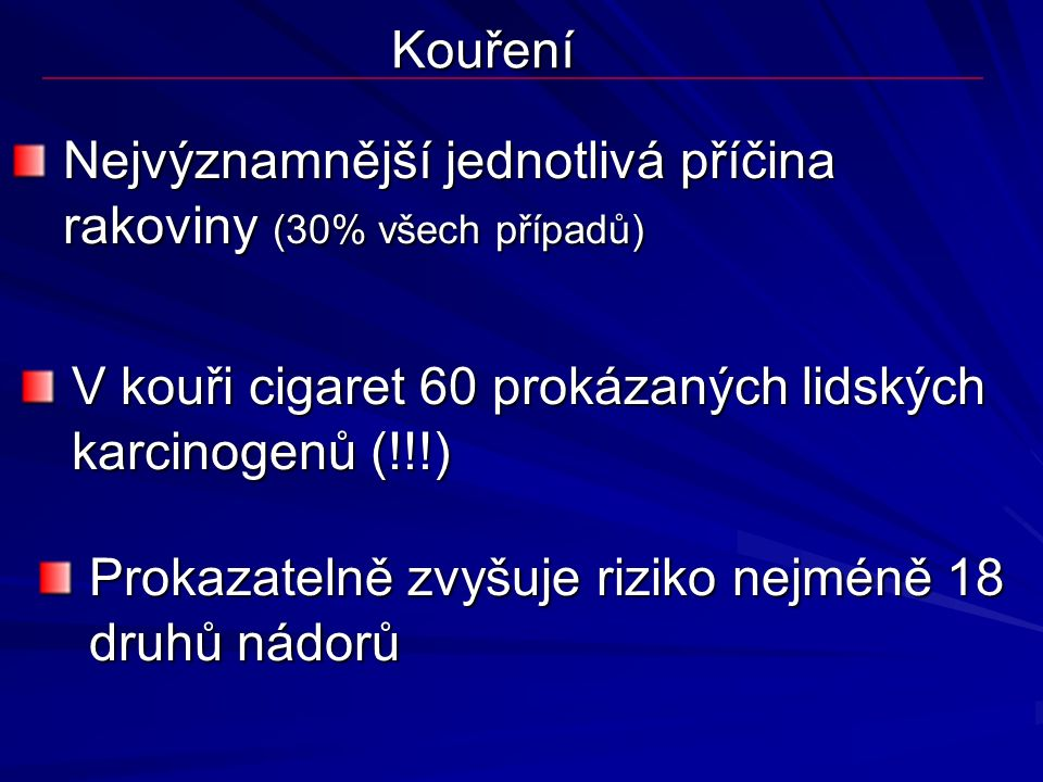 Kouření Nejvýznamnější jednotlivá příčina rakoviny (30% všech případů) V kouři cigaret 60 prokázaných lidských karcinogenů (!!!)