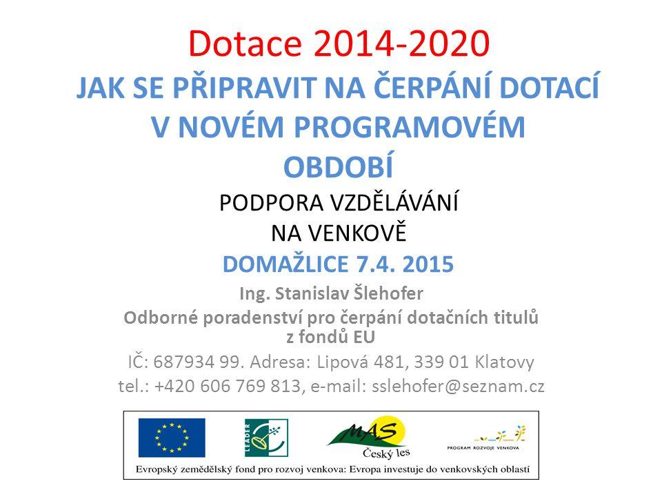 Dotace 2014-2020 JAK SE PŘIPRAVIT NA ČERPÁNÍ DOTACÍ V NOVÉM PROGRAMOVÉM OBDOBÍ PODPORA VZDĚLÁVÁNÍ NA VENKOVĚ DOMAŽLICE 7.4. 2015