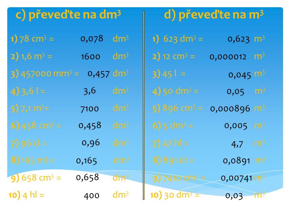 c) převeďte na dm3 d) převeďte na m3 1) 78 cm3 = dm3 2) 1,6 m3 = dm3
