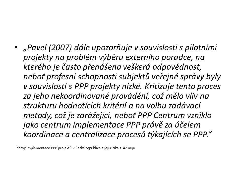 """""""Pavel (2007) dále upozorňuje v souvislosti s pilotními projekty na problém výběru externího poradce, na kterého je často přenášena veškerá odpovědnost, neboť profesní schopnosti subjektů veřejné správy byly v souvislosti s PPP projekty nízké. Kritizuje tento proces za jeho nekoordinované provádění, což mělo vliv na strukturu hodnotících kritérií a na volbu zadávací metody, což je zarážející, neboť PPP Centrum vzniklo jako centrum implementace PPP právě za účelem koordinace a centralizace procesů týkajících se PPP."""