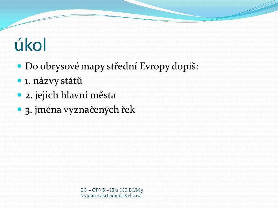 úkol Do obrysové mapy střední Evropy dopiš: 1. názvy států
