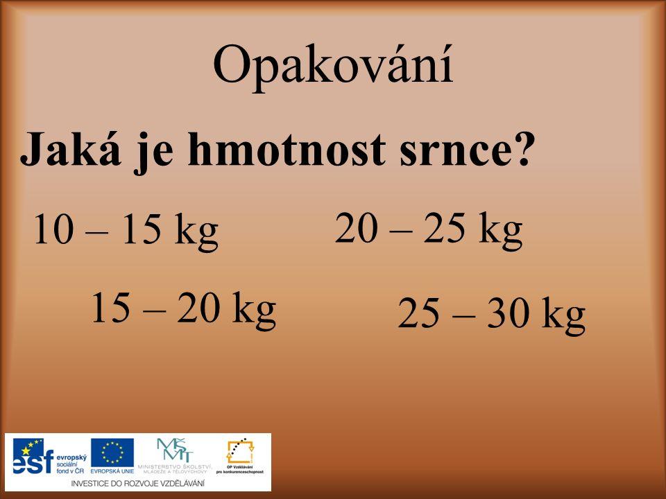 Opakování Jaká je hmotnost srnce 10 – 15 kg 20 – 25 kg 15 – 20 kg