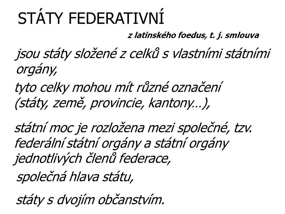 STÁTY FEDERATIVNÍ z latinského foedus, t. j. smlouva. jsou státy složené z celků s vlastními státními orgány,