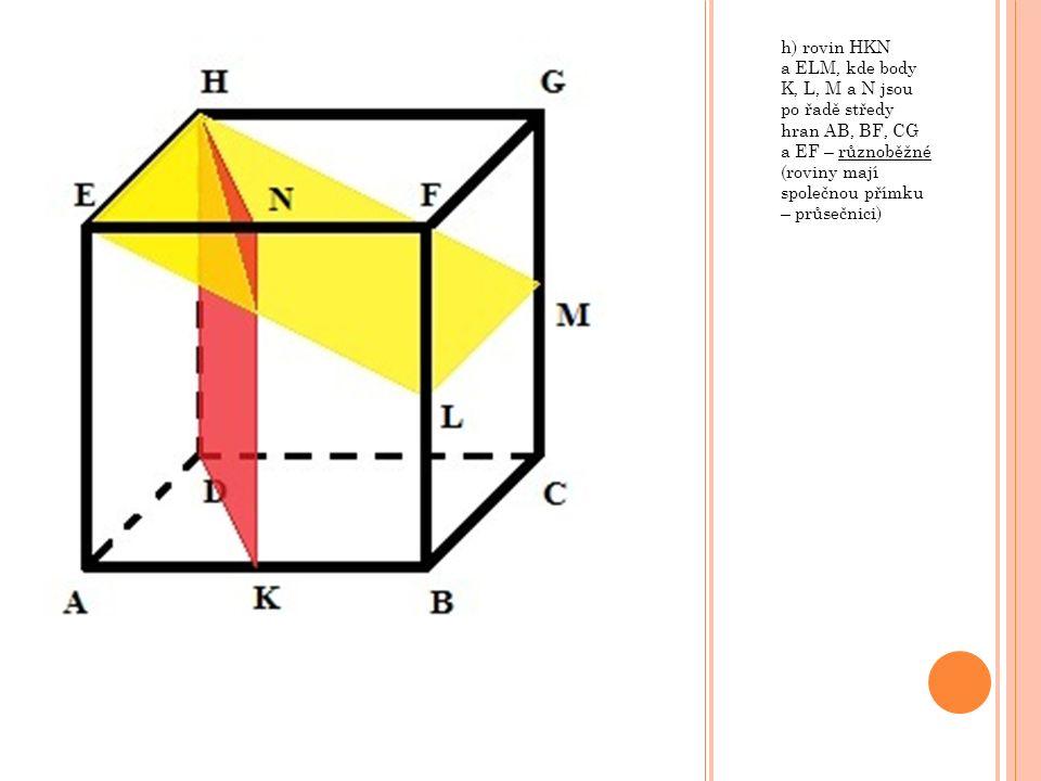 h) rovin HKN a ELM, kde body K, L, M a N jsou po řadě středy hran AB, BF, CG a EF – různoběžné (roviny mají společnou přímku – průsečnici)