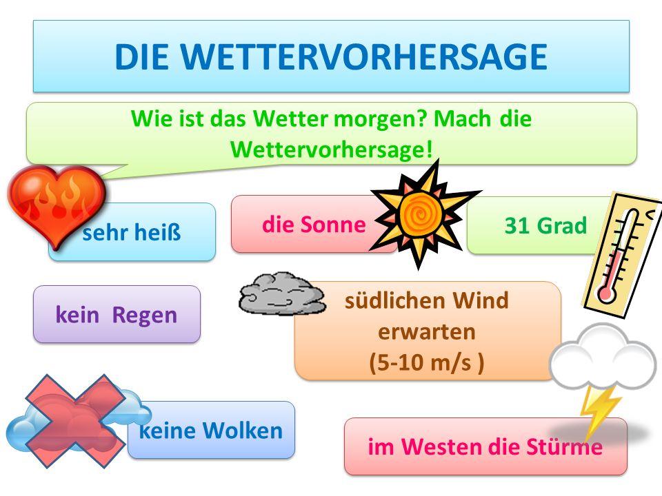 die Wettervorhersage Wie ist das Wetter morgen Mach die Wettervorhersage! die Sonne. 31 Grad. sehr heiß.